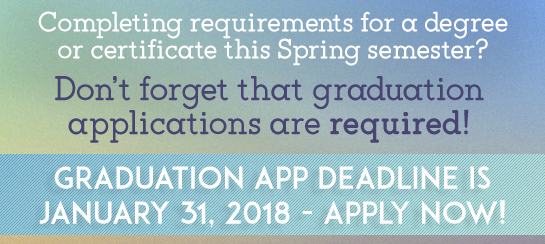 Completing requirements for a degree or certicificate this semester? Don't forget that graudation applications are required! Graduation App Deadline is January 31, 2018 - Apply now!